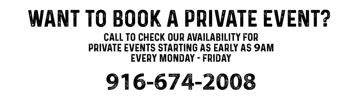 Want to book a private event. Call to check our availability for private events starting as early as 9am every monday - friday. Call 916-674-2008